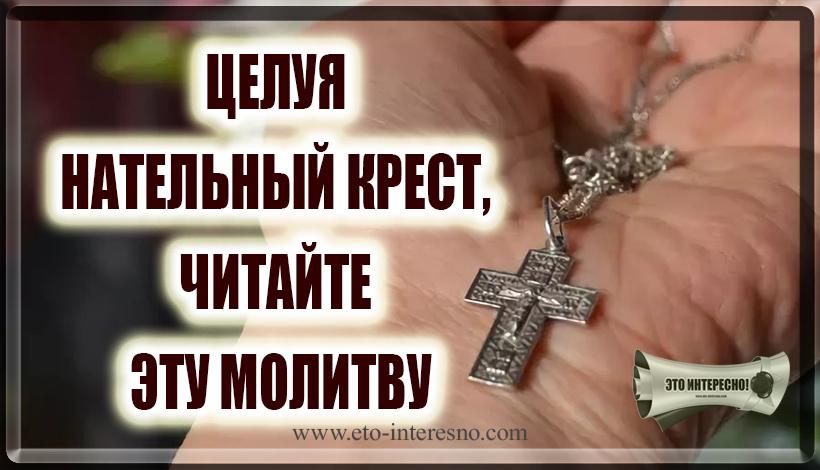 ЦЕЛУЯ НАТЕЛЬНЫЙ КРЕСТ, ЧИТАЙТЕ ЭТУ МОЛИТВУ