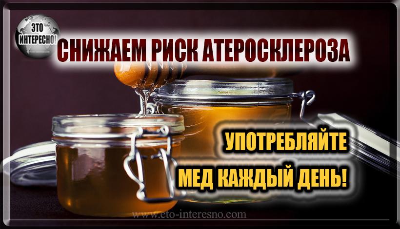 СНИЖАЕМ РИСК АТЕРОСКЛЕРОЗА. УПОТРЕБЛЯЙТЕ МЕД КАЖДЫЙ ДЕНЬ!