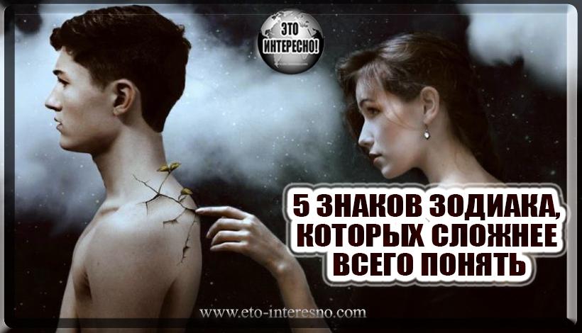 5 ЗНАКОВ ЗОДИАКА, КОТОРЫХ СЛОЖНЕЕ ВСЕГО ПОНЯТЬ. ПРОВЕРЬТЕ ЕСТЬ ЛИ ВЫ СРЕДИ НИХ