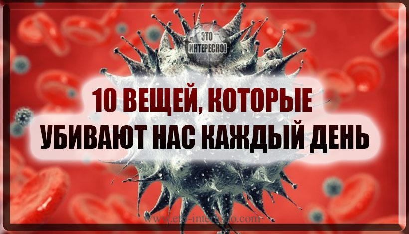 10 ВЕЩЕЙ, КОТОРЫЕ УБИВАЮТ НАС КАЖДЫЙ ДЕНЬ