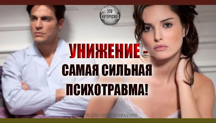 УНИЖЕНИЕ -САМАЯ СИЛЬНАЯ ПСИХОТРАВМА!