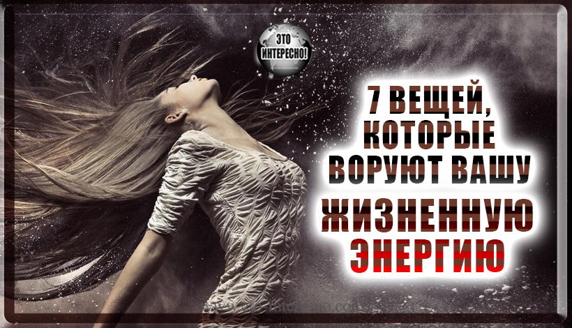 7 ВЕЩЕЙ, КОТОРЫЕ ВОРУЮТ ВАШУ ЖИЗНЕННУЮ ЭНЕРГИЮ