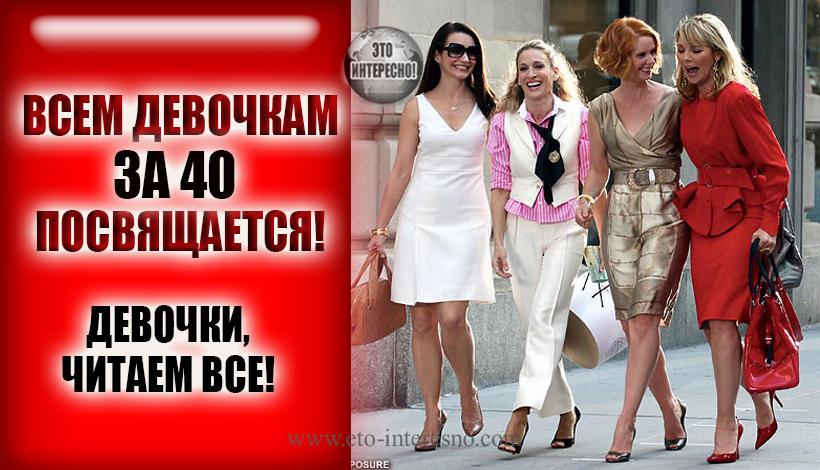 ВСЕМ ДЕВОЧКАМ ЗА 40 ПОСВЯЩАЕТСЯ! ДЕВОЧКИ, ЧИТАЕМ ВСЕ!)
