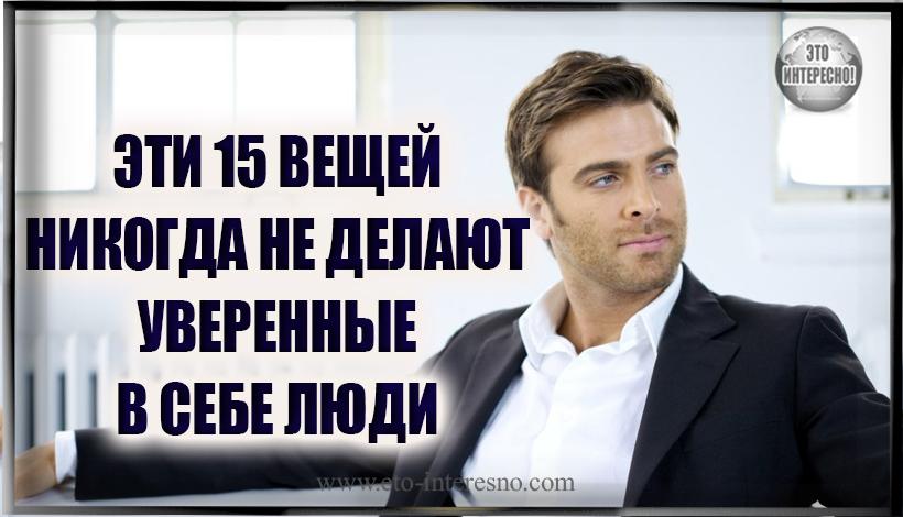 ЭТИ 15 ВЕЩЕЙ НИКОГДА НЕ ДЕЛАЮТ УВЕРЕННЫЕ В СЕБЕ ЛЮДИ