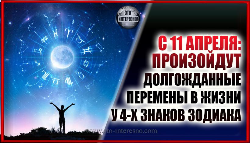 C 11 АПРЕЛЯ: ПРОИЗОЙДУТ ДОЛГОЖДАННЫЕ ПЕРЕМЕНЫ В ЖИЗНИ У ЧЕТЫРЕХ ЗНАКОВ ЗОДИАКА