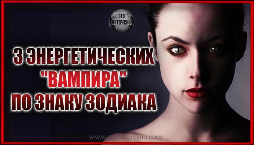"3 ЭНЕРГЕТИЧЕСКИХ ""ВАМПИРА"" ПО ЗНАКУ ЗОДИАКА"
