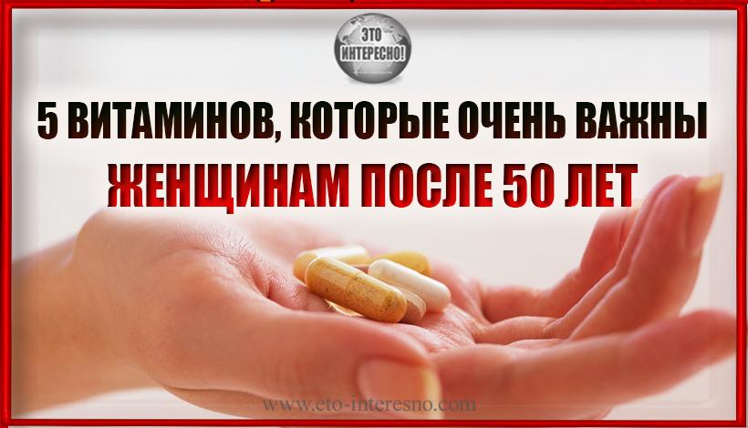 5 ВИТАМИНОВ, КОТОРЫЕ ОСОБЕННО ВАЖНЫ ЖЕНЩИНАМ ПОСЛЕ 50 ЛЕТ