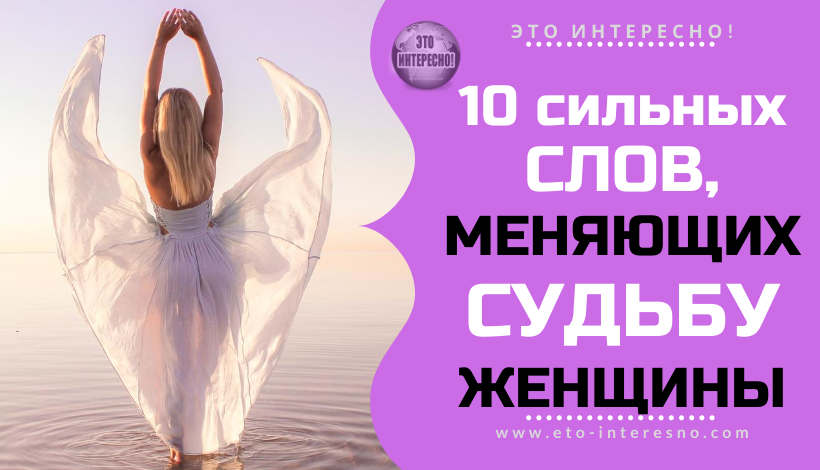 10 СИЛЬНЫХ СЛОВ, МЕНЯЮЩИХ СУДЬБУ ЖЕНЩИНЫ
