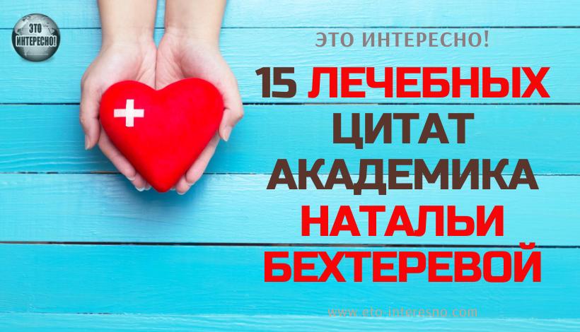 15 ЛЕЧЕБНЫХ ЦИТАТ АКАДЕМИКА НАТАЛЬИ БЕХТЕРЕВОЙ
