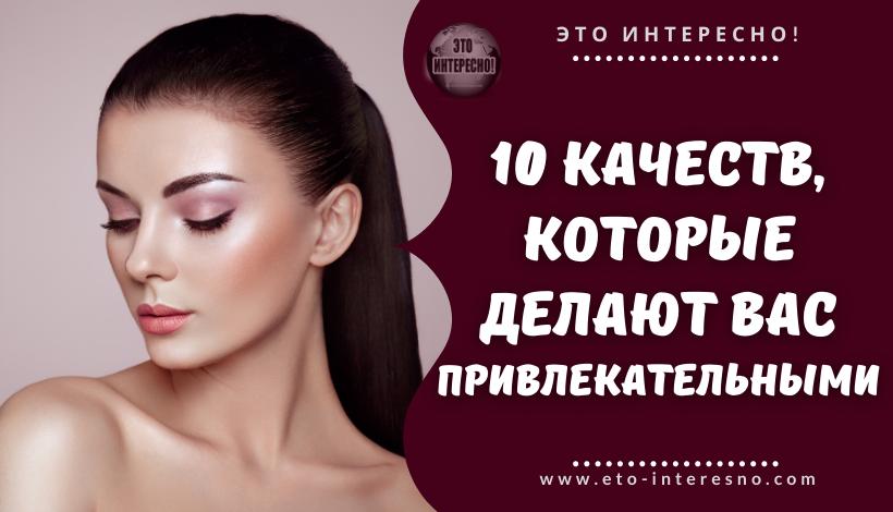 10 КАЧЕСТВ, КОТОРЫЕ ДЕЛАЮТ ВАС ПРИВЛЕКАТЕЛЬНЫМИ – ВНЕ ЗАВИСИМОСТИ ОТ ВНЕШНОСТИ