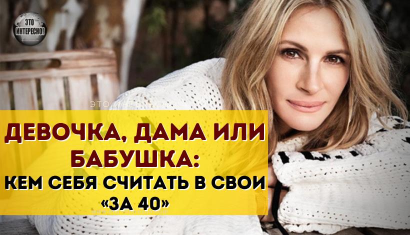ДЕВОЧКА, ДАМА ИЛИ БАБУШКА: КЕМ СЕБЯ СЧИТАТЬ В СВОИ «ЗА 40»