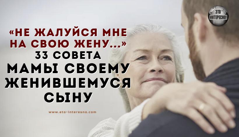 «НЕ ЖАЛУЙСЯ МНЕ НА СВОЮ ЖЕНУ. ТЫ ВЫБИРАЛ САМ!» — 33 СОВЕТА МАМЫ СВОЕМУ ЖЕНИВШЕМУСЯ СЫНУ