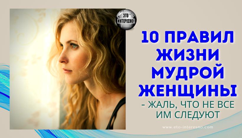 10 ПРАВИЛ ЖИЗНИ МУДРОЙ ЖЕНЩИНЫ - ЖАЛЬ, ЧТО НЕ ВСЕ ИМ СЛЕДУЮТ