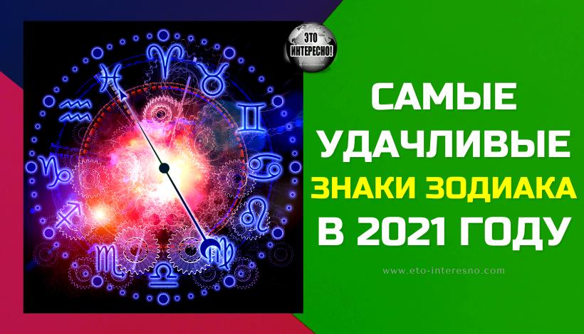 САМЫЕ УДАЧЛИВЫЕ ЗНАКИ ЗОДИАКА В 2021 ГОДУ