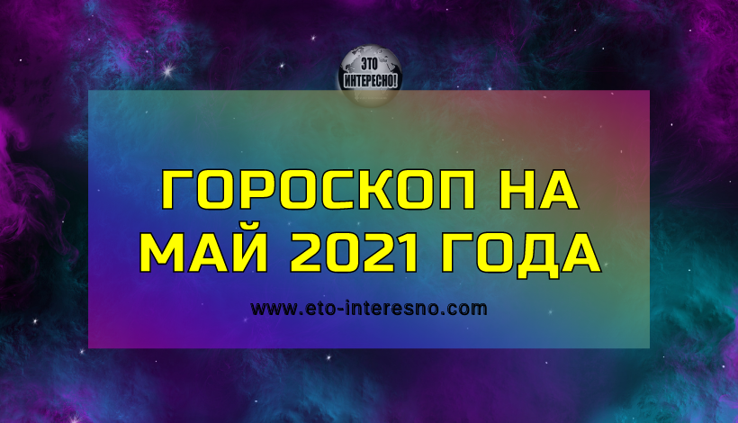 ГОРОСКОП НА МАЙ 2021 ГОДА