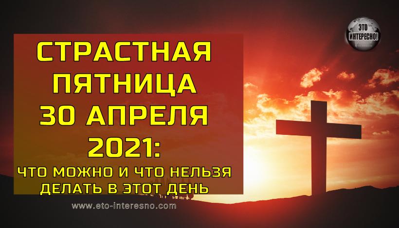 СТРАСТНАЯ ПЯТНИЦА 30 АПРЕЛЯ 2021 ГОДА: ЧТО МОЖНО И ЧТО НЕЛЬЗЯ ДЕЛАТЬ В ЭТОТ ДЕНЬ