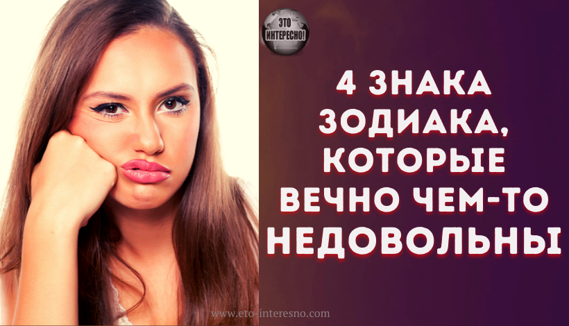 4 ЗНАКА ЗОДИАКА, КОТОРЫЕ ВЕЧНО ЧЕМ-ТО НЕДОВОЛЬНЫ