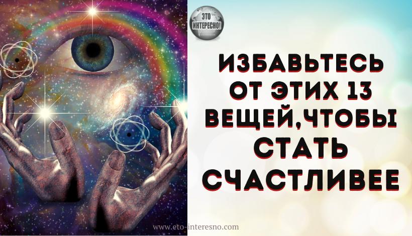 ИЗБАВЬТЕСЬ ОТ ЭТИХ 13 ВЕЩЕЙ, ЧТОБЫ СТАТЬ СЧАСТЛИВЕЕ