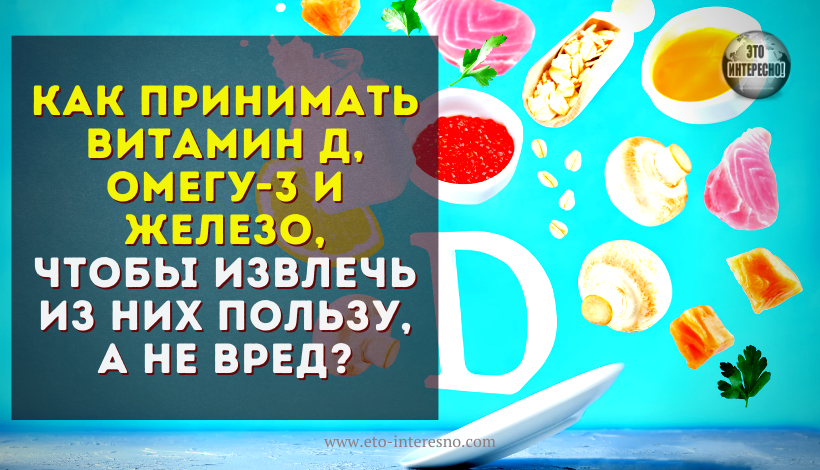 КАК ПРИНИМАТЬ ВИТАМИН Д, ОМЕГУ-3 И ЖЕЛЕЗО, ЧТОБЫ ИЗВЛЕЧЬ ИЗ НИХ ПОЛЬЗУ, А НЕ ВРЕД?