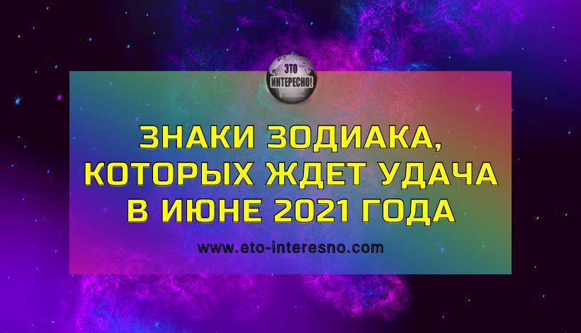 ЗНАКИ ЗОДИАКА, КОТОРЫХ ЖДЕТ УДАЧА В ИЮНЕ 2021 ГОДА