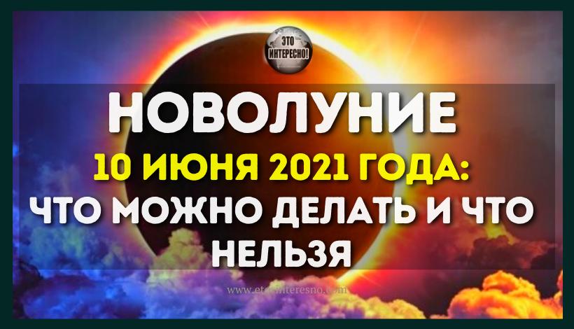 НОВОЛУНИЕ 10 ИЮНЯ 2021 ГОДА: ЧТО МОЖНО ДЕЛАТЬ И ЧТО НЕЛЬЗЯ