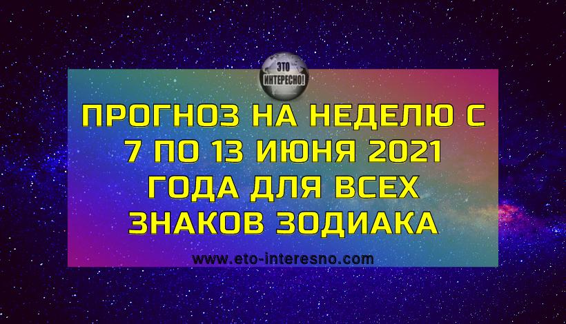 ПРОГНОЗ НА НЕДЕЛЮ С 7 ПО 13 ИЮНЯ 2021 ГОДА ДЛЯ ВСЕХ ЗНАКОВ ЗОДИАКА