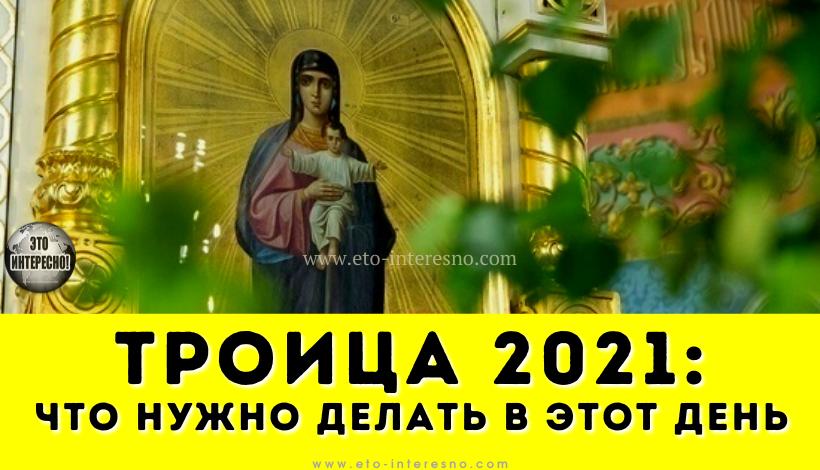 ТРОИЦА 2021: КАКОГО ЧИСЛА ОТМЕЧАЕТСЯ И ЧТО НУЖНО ДЕЛАТЬ В ЭТОТ ДЕНЬ ПО ПРАВОСЛАВНЫМ ТРАДИЦИЯМ