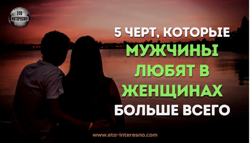 5 ЧЕРТ, КОТОРЫЕ МУЖЧИНЫ ЛЮБЯТ В ЖЕНЩИНАХ (И РЕЧЬ ПОЙДЕТ НЕ О ВНЕШНОСТИ)
