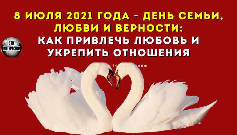ДЕНЬ СЕМЬИ, ЛЮБВИ И ВЕРНОСТИ 8 ИЮЛЯ 2021 ГОДА: ЧТО НУЖНО СДЕЛАТЬ В ЭТОТ ДЕНЬ, ЧТОБЫ ПРИВЛЕЧЬ ЛЮБОВЬ И УКРЕПИТЬ ОТНОШЕНИЯ