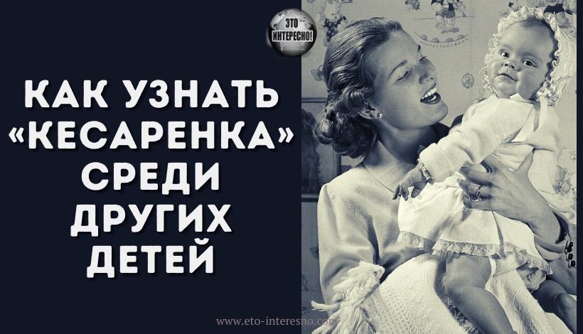 КАК УЗНАТЬ «КЕСАРЕНКА» СРЕДИ ДРУГИХ ДЕТЕЙ