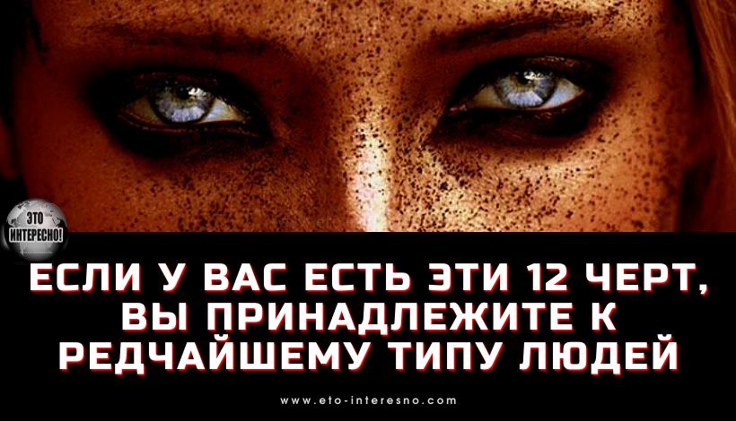 ЕСЛИ У ВАС ЕСТЬ ЭТИ 12 ЧЕРТ, ВЫ ПРИНАДЛЕЖИТЕ К РЕДЧАЙШЕМУ ТИПУ ЛЮДЕЙ