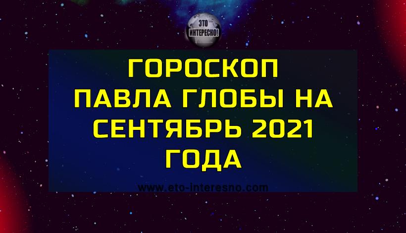 ГОРОСКОП ПАВЛА ГЛОБЫ НА СЕНТЯБРЬ 2021 ГОДА