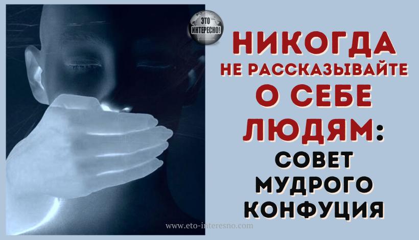 «НИКОГДА НЕ РАССКАЗЫВАЙТЕ О СЕБЕ ЛЮДЯМ»: СОВЕТ МУДРОГО КОНФУЦИЯ