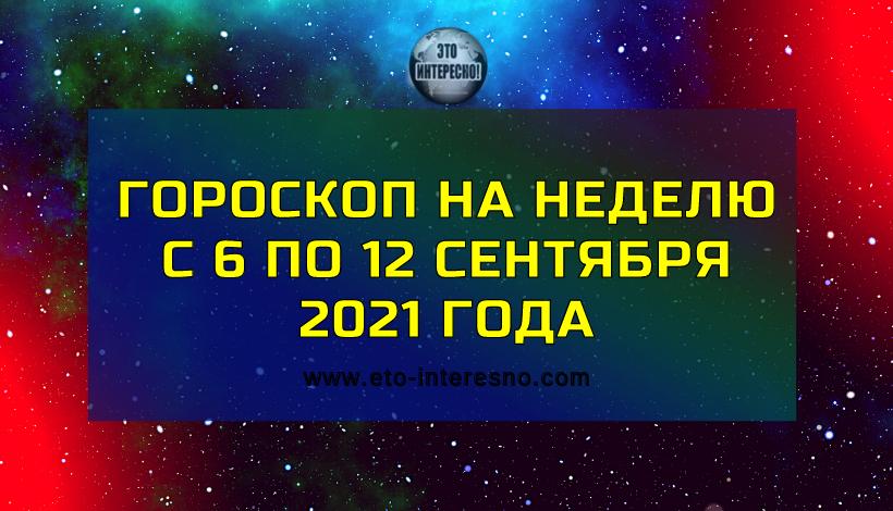 ГОРОСКОП НА НЕДЕЛЮ С 6 ПО 12 СЕНТЯБРЯ 2021 ГОДА