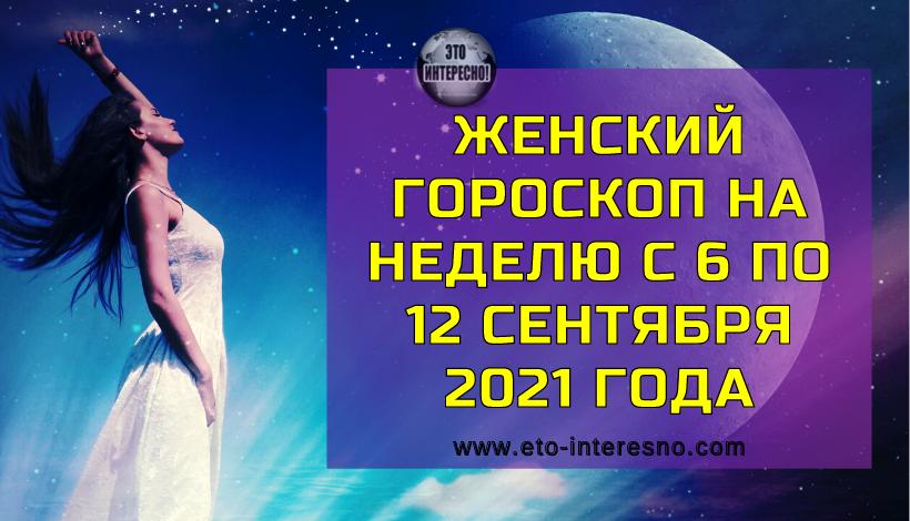 ЖЕНСКИЙ ГОРОСКОП НА НЕДЕЛЮ С 6 ПО 12 СЕНТЯБРЯ 2021 ГОДА