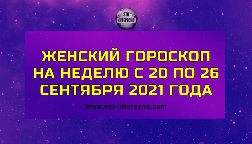 ЖЕНСКИЙ ГОРОСКОП НА НЕДЕЛЮ С 20 ПО 26 СЕНТЯБРЯ 2021 ГОДА