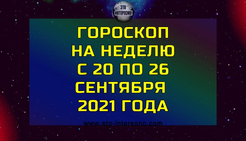 ГОРОСКОП НА НЕДЕЛЮ С 20 ПО 26 СЕНТЯБРЯ 2021 ГОДА