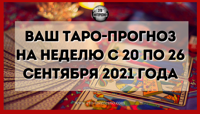 ВАШ ТАРО-ПРОГНОЗ НА НЕДЕЛЮ С 20 ПО 26 СЕНТЯБРЯ 2021 ГОДА